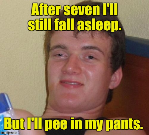 10 Guy Meme | After seven I'll still fall asleep. But I'll pee in my pants. | image tagged in memes,10 guy | made w/ Imgflip meme maker