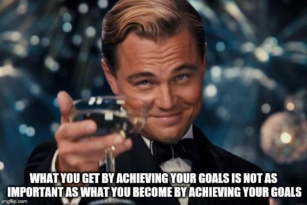 -Zig Ziglar. Might just be my final submission for my Words of Wisdom Week Dec. 16-23 | WHAT YOU GET BY ACHIEVING YOUR GOALS IS NOT AS IMPORTANT AS WHAT YOU BECOME BY ACHIEVING YOUR GOALS | image tagged in memes,leonardo dicaprio cheers,words of wisdom week | made w/ Imgflip meme maker