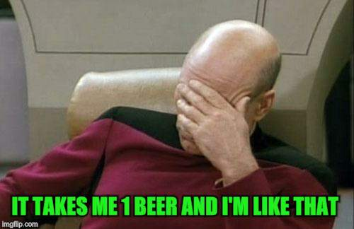Captain Picard Facepalm Meme | IT TAKES ME 1 BEER AND I'M LIKE THAT | image tagged in memes,captain picard facepalm | made w/ Imgflip meme maker