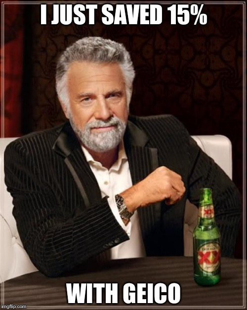 The Most Interesting Man In The World Meme | I JUST SAVED 15% WITH GEICO | image tagged in memes,the most interesting man in the world | made w/ Imgflip meme maker
