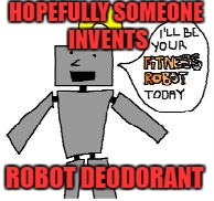 HOPEFULLY SOMEONE INVENTS ROBOT DEODORANT | made w/ Imgflip meme maker