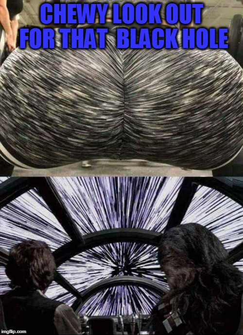 light speed | CHEWY LOOK OUT FOR THAT  BLACK HOLE | image tagged in uranus | made w/ Imgflip meme maker