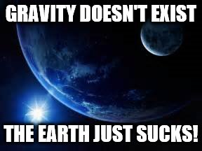 Gravity | GRAVITY DOESN'T EXIST THE EARTH JUST SUCKS! | image tagged in nihilist,earth,gravity | made w/ Imgflip meme maker
