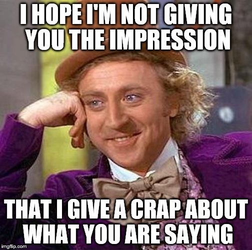 Creepy Condescending Wonka Meme | I HOPE I'M NOT GIVING YOU THE IMPRESSION THAT I GIVE A CRAP ABOUT WHAT YOU ARE SAYING | image tagged in memes,creepy condescending wonka | made w/ Imgflip meme maker