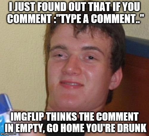 "10 Guy Meme | I JUST FOUND OUT THAT IF YOU COMMENT :""TYPE A COMMENT.."" IMGFLIP THINKS THE COMMENT IN EMPTY, GO HOME YOU'RE DRUNK 