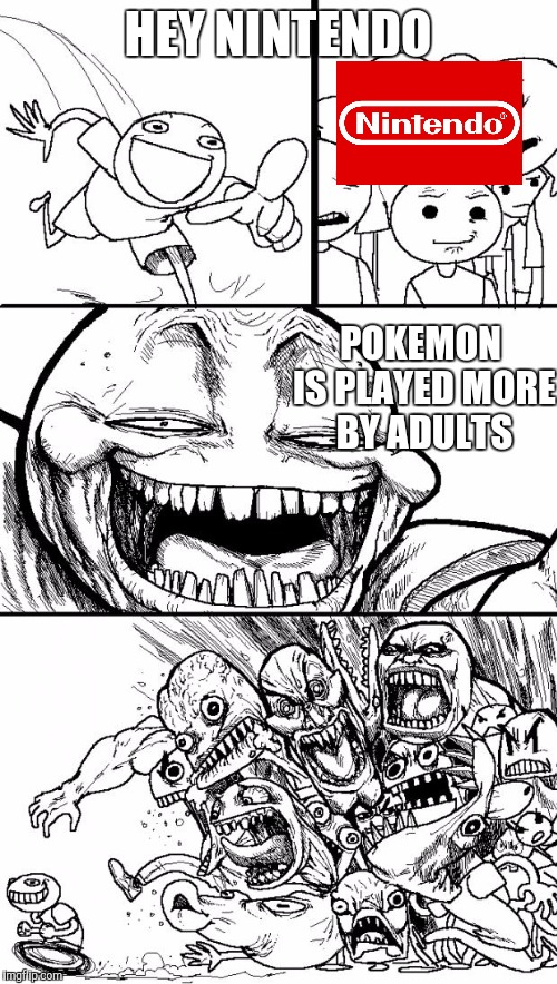 Hey Internet Meme | HEY NINTENDO POKEMON IS PLAYED MORE BY ADULTS | image tagged in memes,hey internet | made w/ Imgflip meme maker