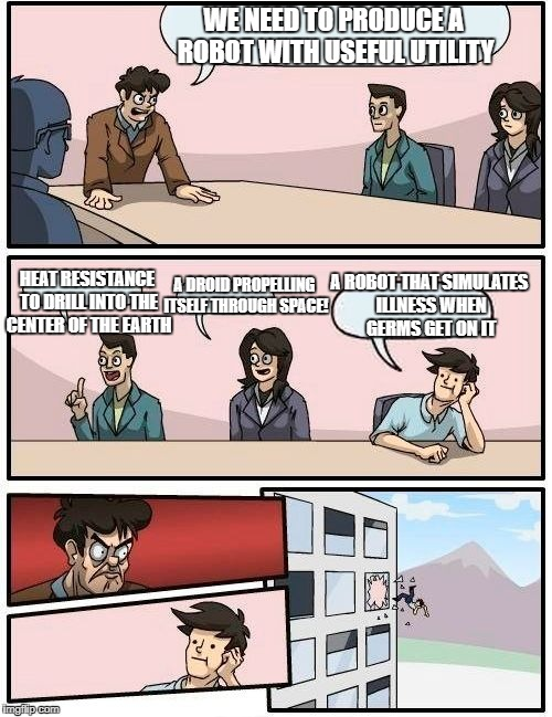 Boardroom Meeting Suggestion Meme | WE NEED TO PRODUCE A ROBOT WITH USEFUL UTILITY HEAT RESISTANCE TO DRILL INTO THE CENTER OF THE EARTH A DROID PROPELLING ITSELF THROUGH SPACE | image tagged in memes,boardroom meeting suggestion | made w/ Imgflip meme maker