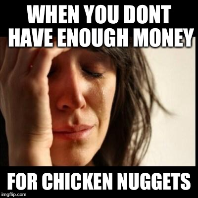 Sad girl meme | WHEN YOU DONT HAVE ENOUGH MONEY FOR CHICKEN NUGGETS | image tagged in sad girl meme | made w/ Imgflip meme maker