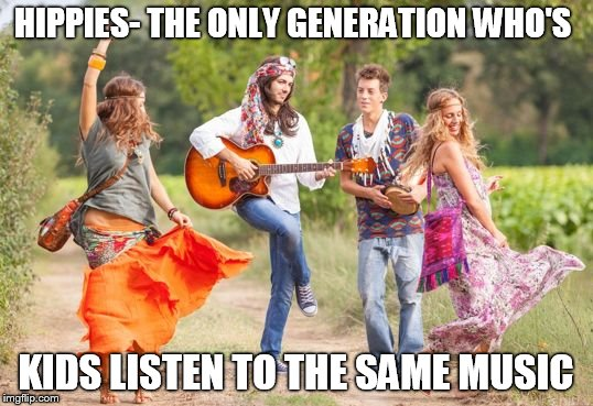 HIPPIES- THE ONLY GENERATION WHO'S KIDS LISTEN TO THE SAME MUSIC | image tagged in hippies | made w/ Imgflip meme maker