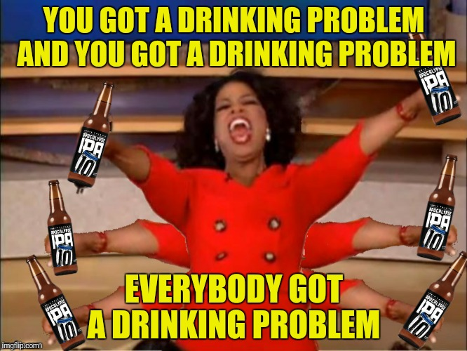 YOU GOT A DRINKING PROBLEM AND YOU GOT A DRINKING PROBLEM EVERYBODY GOT A DRINKING PROBLEM | made w/ Imgflip meme maker