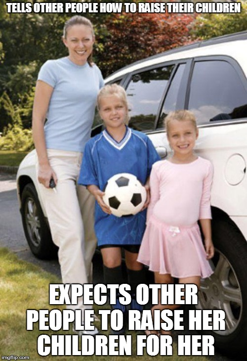 Soccer mom | TELLS OTHER PEOPLE HOW TO RAISE THEIR CHILDREN EXPECTS OTHER PEOPLE TO RAISE HER CHILDREN FOR HER | image tagged in soccer mom | made w/ Imgflip meme maker