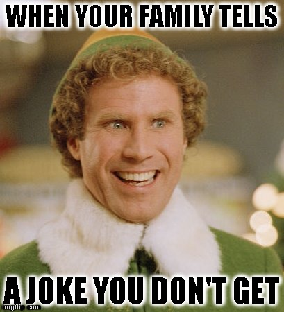 Buddy The Elf Meme | WHEN YOUR FAMILY TELLS A JOKE YOU DON'T GET | image tagged in memes,buddy the elf | made w/ Imgflip meme maker