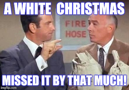 Get Smart | A WHITE  CHRISTMAS MISSED IT BY THAT MUCH! | image tagged in get smart | made w/ Imgflip meme maker