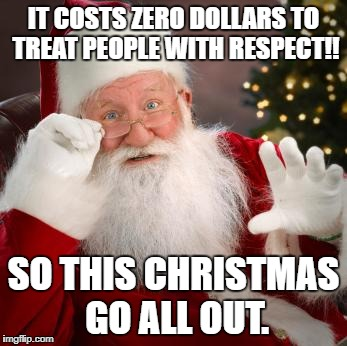 fuck comfortable santa | IT COSTS ZERO DOLLARS TO TREAT PEOPLE WITH RESPECT!! SO THIS CHRISTMAS GO ALL OUT. | image tagged in fuck comfortable santa | made w/ Imgflip meme maker