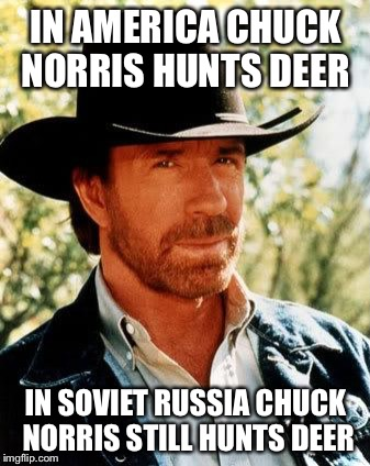 Chuck Norris Meme | IN AMERICA CHUCK NORRIS HUNTS DEER IN SOVIET RUSSIA CHUCK NORRIS STILL HUNTS DEER | image tagged in memes,chuck norris | made w/ Imgflip meme maker