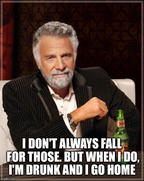 The Most Interesting Man In The World Meme | I DON'T ALWAYS FALL FOR THOSE. BUT WHEN I DO, I'M DRUNK AND I GO HOME | image tagged in memes,the most interesting man in the world | made w/ Imgflip meme maker