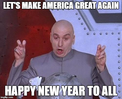 Dr Evil Laser Meme | LET'S MAKE AMERICA GREAT AGAIN HAPPY NEW YEAR TO ALL | image tagged in memes,dr evil laser | made w/ Imgflip meme maker