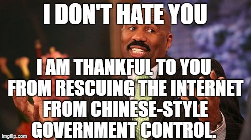 Steve Harvey Meme | I DON'T HATE YOU I AM THANKFUL TO YOU FROM RESCUING THE INTERNET FROM CHINESE-STYLE GOVERNMENT CONTROL. | image tagged in memes,steve harvey | made w/ Imgflip meme maker