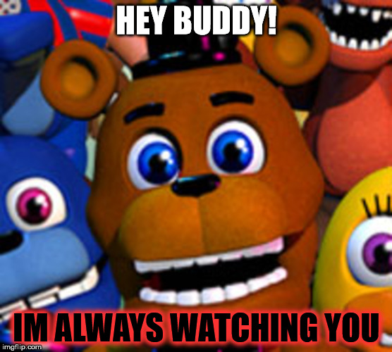 fnaf world | HEY BUDDY! IM ALWAYS WATCHING YOU | image tagged in fnaf world | made w/ Imgflip meme maker