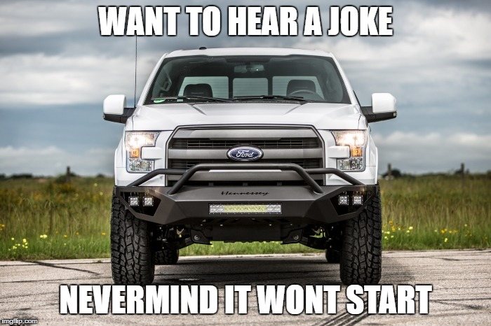 ford | WANT TO HEAR A JOKE NEVERMIND IT WONT START | image tagged in ford truck | made w/ Imgflip meme maker