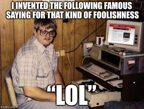 "I INVENTED THE FOLLOWING FAMOUS SAYING FOR THAT KIND OF FOOLISHNESS ""LOL"" 