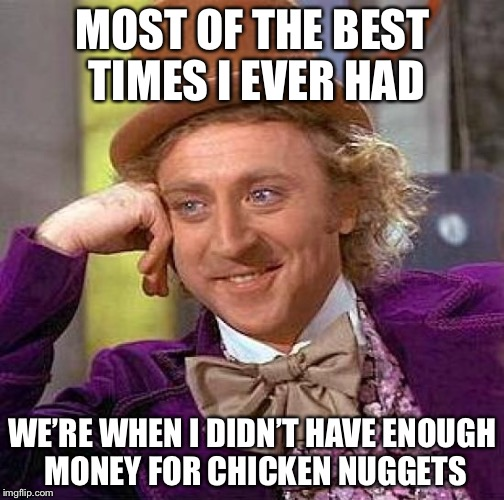 Creepy Condescending Wonka Meme | MOST OF THE BEST TIMES I EVER HAD WE'RE WHEN I DIDN'T HAVE ENOUGH MONEY FOR CHICKEN NUGGETS | image tagged in memes,creepy condescending wonka | made w/ Imgflip meme maker