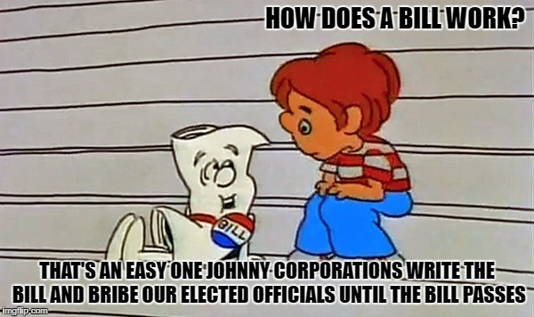 how does a bill work | HOW DOES A BILL WORK? THAT'S AN EASY ONE JOHNNY CORPORATIONS WRITE THE BILL AND BRIBE OUR ELECTED OFFICIALS UNTIL THE BILL PASSES | image tagged in bill | made w/ Imgflip meme maker
