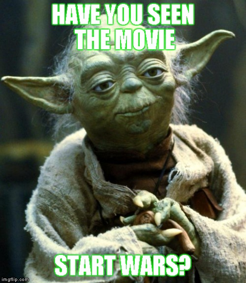 Star Wars Yoda Meme | HAVE YOU SEEN THE MOVIE START WARS? | image tagged in memes,star wars yoda | made w/ Imgflip meme maker