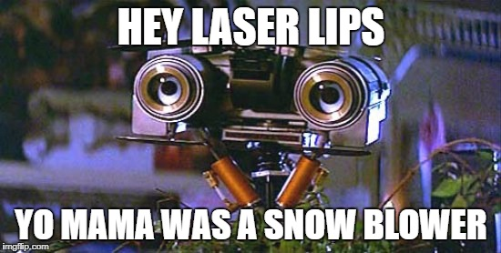 5 alive | HEY LASER LIPS YO MAMA WAS A SNOW BLOWER | image tagged in robot | made w/ Imgflip meme maker