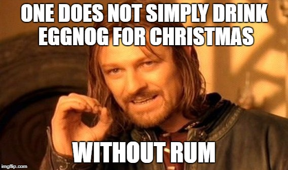 One Does Not Simply Meme | ONE DOES NOT SIMPLY DRINK EGGNOG FOR CHRISTMAS WITHOUT RUM | image tagged in memes,one does not simply | made w/ Imgflip meme maker