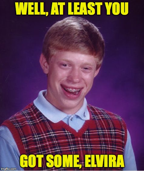 Bad Luck Brian Meme | WELL, AT LEAST YOU GOT SOME, ELVIRA | image tagged in memes,bad luck brian | made w/ Imgflip meme maker
