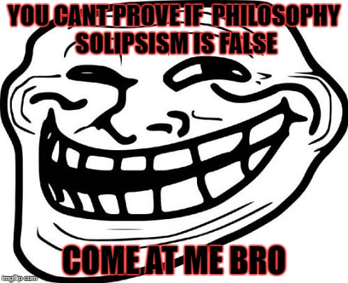 Troll Face | YOU CANT PROVE IF  PHILOSOPHY SOLIPSISM IS FALSE COME AT ME BRO | image tagged in memes,troll face | made w/ Imgflip meme maker