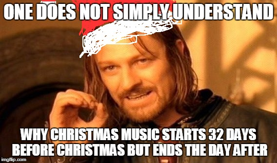 One Does Not Simply Meme | ONE DOES NOT SIMPLY UNDERSTAND WHY CHRISTMAS MUSIC STARTS 32 DAYS BEFORE CHRISTMAS BUT ENDS THE DAY AFTER | image tagged in memes,one does not simply | made w/ Imgflip meme maker