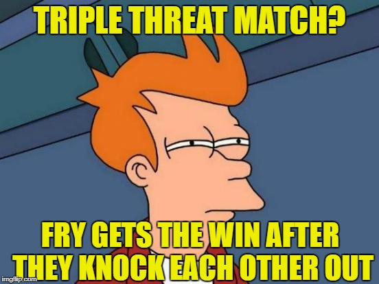 Futurama Fry Meme | TRIPLE THREAT MATCH? FRY GETS THE WIN AFTER THEY KNOCK EACH OTHER OUT | image tagged in memes,futurama fry | made w/ Imgflip meme maker