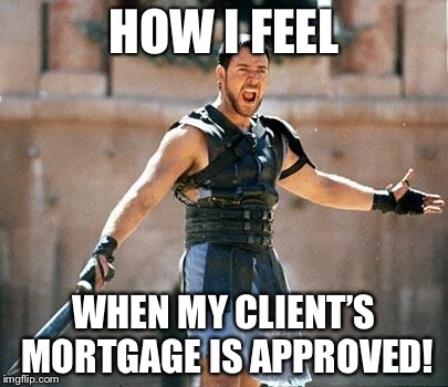 Gladiator  | HOW I FEEL WHEN MY CLIENT'S MORTGAGE IS APPROVED! | image tagged in gladiator | made w/ Imgflip meme maker