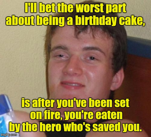 10 Guy Meme | I'll bet the worst part about being a birthday cake, is after you've been set on fire, you're eaten by the hero who's saved you. | image tagged in memes,10 guy | made w/ Imgflip meme maker