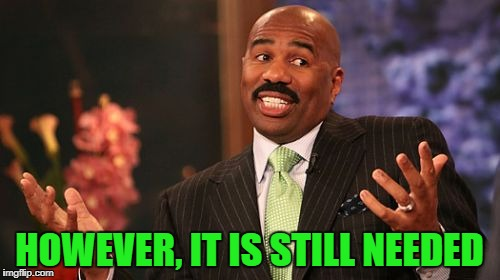 Steve Harvey Meme | HOWEVER, IT IS STILL NEEDED | image tagged in memes,steve harvey | made w/ Imgflip meme maker