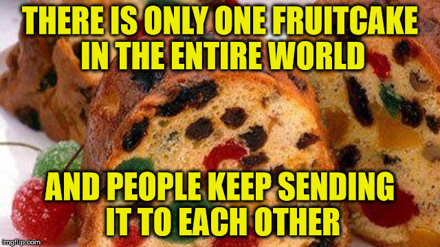 The Gift That Keeps On Giving | THERE IS ONLY ONE FRUITCAKE IN THE ENTIRE WORLD AND PEOPLE KEEP SENDING IT TO EACH OTHER | image tagged in fruitcake,memes,what if i told you | made w/ Imgflip meme maker
