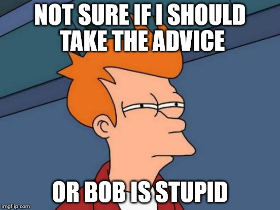 Futurama Fry Meme | NOT SURE IF I SHOULD TAKE THE ADVICE OR BOB IS STUPID | image tagged in memes,futurama fry | made w/ Imgflip meme maker