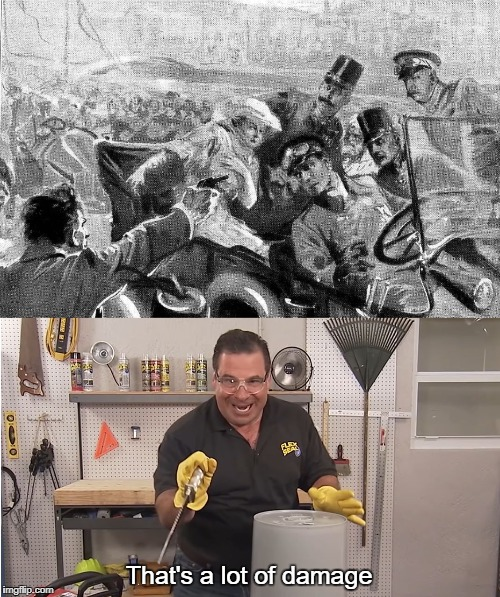 Phil Swift's take on Franz Ferdinand assassination | That's a lot of damage | image tagged in jasper high school,world war 1,ww1 | made w/ Imgflip meme maker