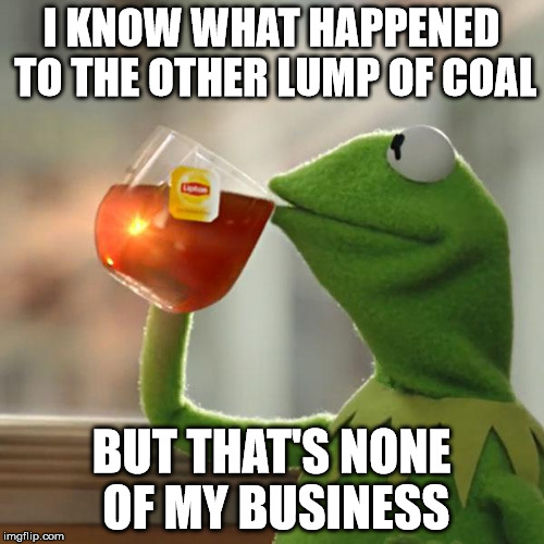 But Thats None Of My Business Meme | I KNOW WHAT HAPPENED TO THE OTHER LUMP OF COAL BUT THAT'S NONE OF MY BUSINESS | image tagged in memes,but thats none of my business,kermit the frog | made w/ Imgflip meme maker