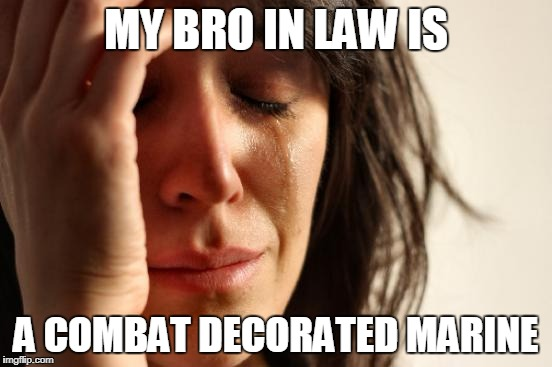First World Problems Meme | MY BRO IN LAW IS A COMBAT DECORATED MARINE | image tagged in memes,first world problems | made w/ Imgflip meme maker