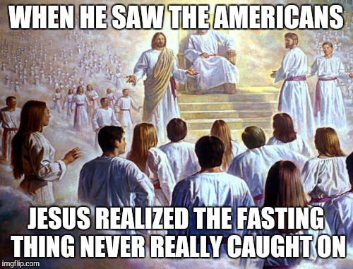 WHEN HE SAW THE AMERICANS JESUS REALIZED THE FASTING THING NEVER REALLY CAUGHT ON | made w/ Imgflip meme maker