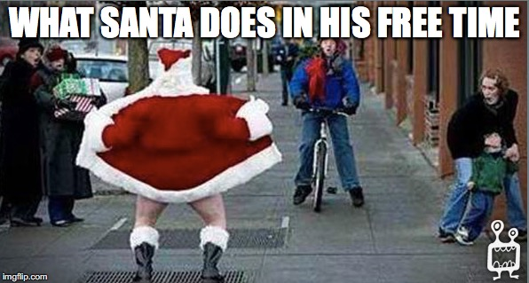 Well This is Nice... | WHAT SANTA DOES IN HIS FREE TIME | image tagged in santa flashing,christmas memes,bad santa | made w/ Imgflip meme maker