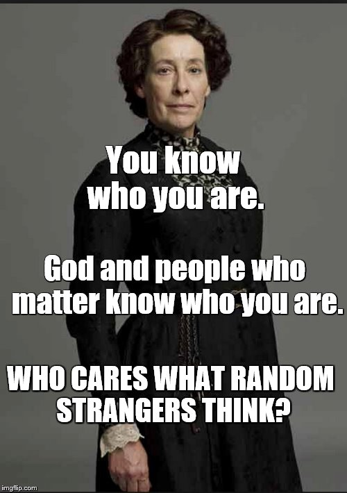 You Know Who You Are | You know who you are. God and people who matter know who you are. WHO CARES WHAT RANDOM STRANGERS THINK? | image tagged in memes,you know who you are,self esteem | made w/ Imgflip meme maker