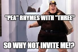 """PEA"" RHYMES WITH ""THREE"" SO WHY NOT INVITE ME!? 