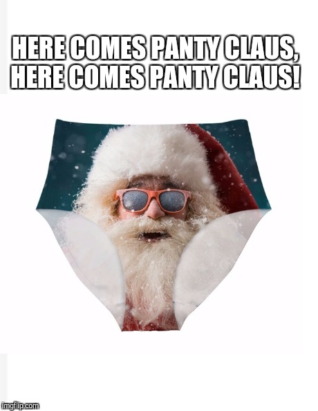 I got two for one puns with this one lol  | HERE COMES PANTY CLAUS, HERE COMES PANTY CLAUS! | image tagged in santa claus,jbmemegeek,christmas,christmas memes,memes,funny memes | made w/ Imgflip meme maker