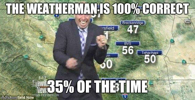 Idiot Weatherman | THE WEATHERMAN IS 100% CORRECT 35% OF THE TIME | image tagged in idiot weatherman | made w/ Imgflip meme maker