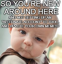 "Skeptical Baby Meme | SO YOU'RE NEW AROUND HERE AND NOT SETTING UP AN ""ALTERNATE ACCOUNT"" TO TROLL AND UPVOTE YOUR OWN MEMES? 