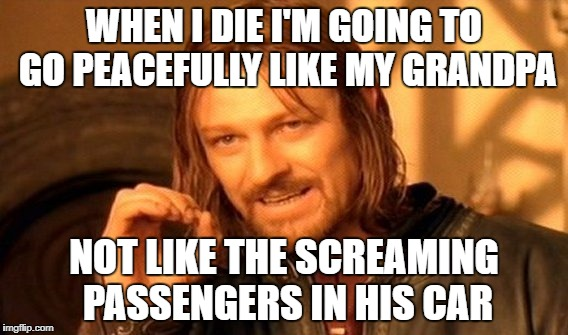 One Does Not Simply Meme | WHEN I DIE I'M GOING TO GO PEACEFULLY LIKE MY GRANDPA NOT LIKE THE SCREAMING PASSENGERS IN HIS CAR | image tagged in memes,one does not simply | made w/ Imgflip meme maker